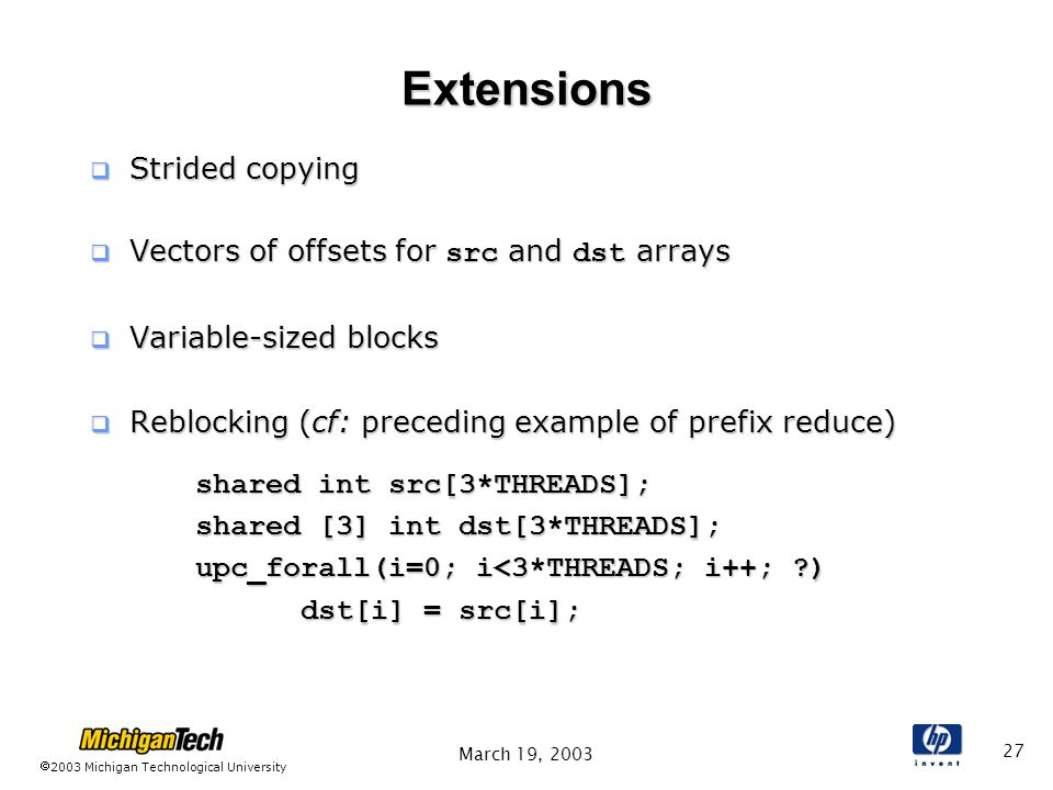 2003 Michigan Technological University March 19, Extensions  Strided copying  Vectors of offsets for src and dst arrays  Variable-sized blocks  Reblocking (cf: preceding example of prefix reduce) shared int src[3*THREADS]; shared [3] int dst[3*THREADS]; upc_forall(i=0; i<3*THREADS; i++; ) dst[i] = src[i];