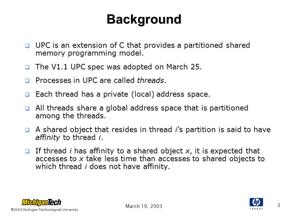 2003 Michigan Technological University March 19, 2003 3 Background  UPC is an extension of C that provides a partitioned shared memory programming model.