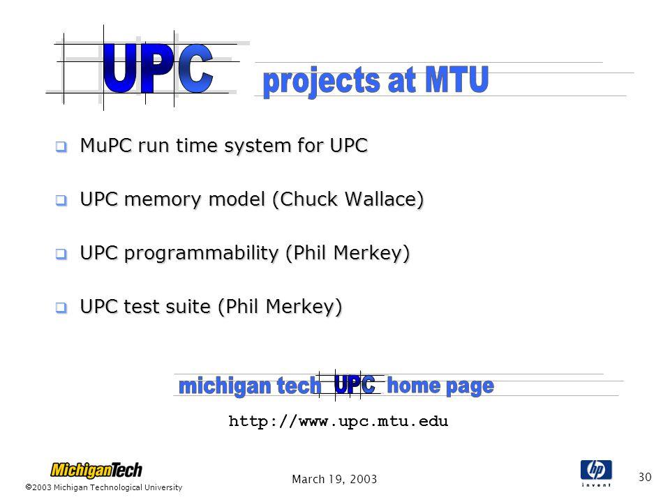 2003 Michigan Technological University March 19, 2003 30  MuPC run time system for UPC  UPC memory model (Chuck Wallace)  UPC programmability (Phil Merkey)  UPC test suite (Phil Merkey) http://www.upc.mtu.edu
