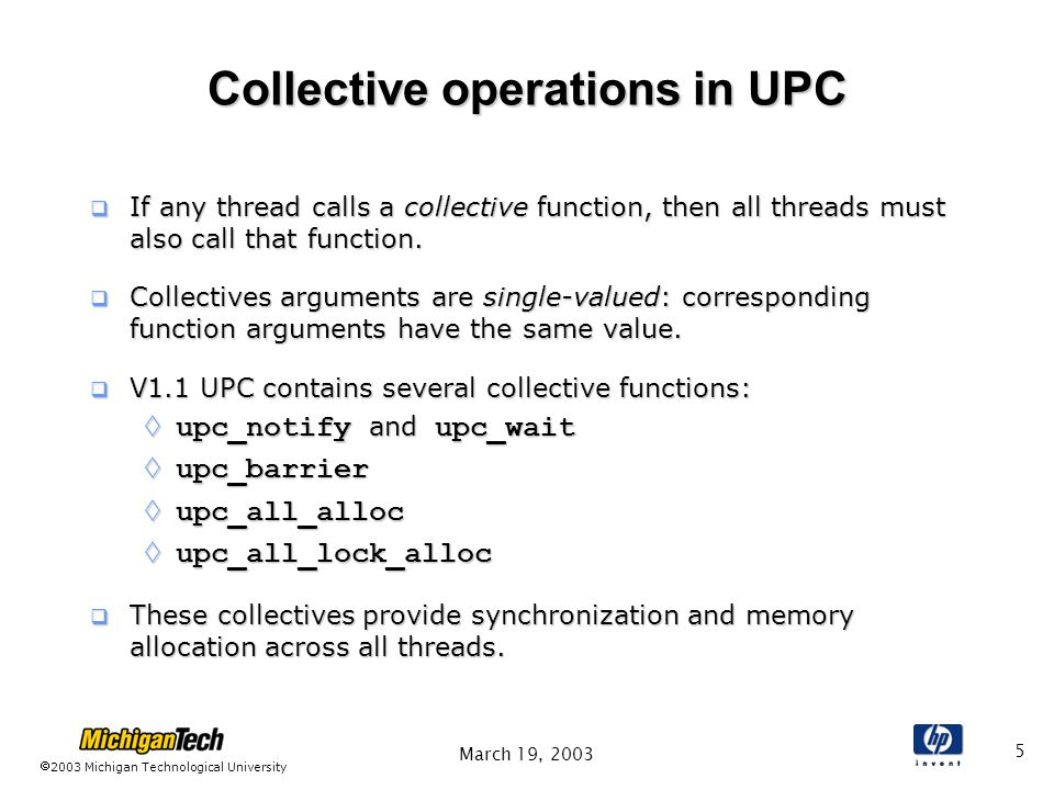 2003 Michigan Technological University March 19, Collective operations in UPC  If any thread calls a collective function, then all threads must also call that function.