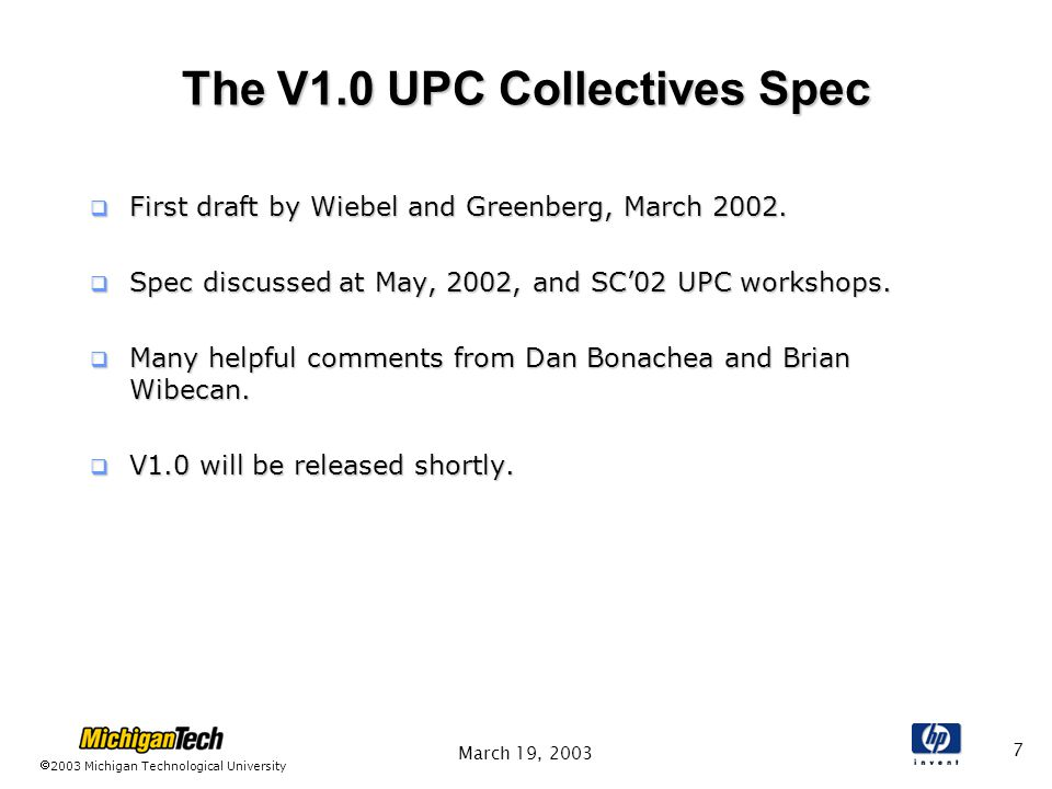 2003 Michigan Technological University March 19, 2003 7 The V1.0 UPC Collectives Spec  First draft by Wiebel and Greenberg, March 2002.
