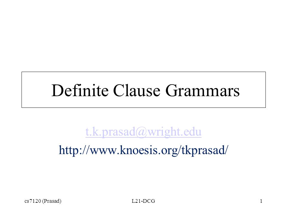 cs7120 (Prasad)L21-DCG1 Definite Clause Grammars t.k.prasad@wright.edu http://www.knoesis.org/tkprasad/