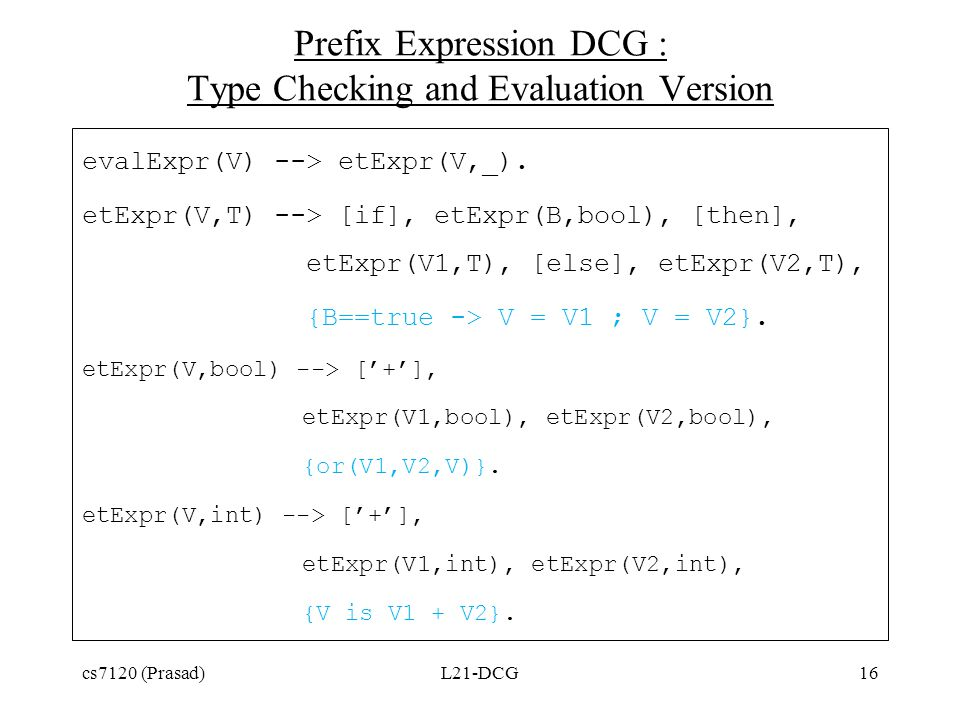 Prefix Expression DCG : Type Checking and Evaluation Version evalExpr(V) --> etExpr(V,_). etExpr(V,T) --> [if], etExpr(B,bool), [then], etExpr(V1,T),