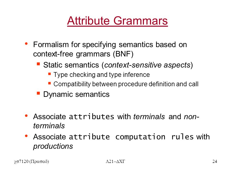  Attribute Grammars Formalism for specifying semantics based on context-free grammars (BNF)  Static semantics (context-sensitive aspects)  Type checking and type inference  Compatibility between procedure definition and call  Dynamic semantics Associate attributes with terminals and non- terminals Associate attribute computation rules with productions