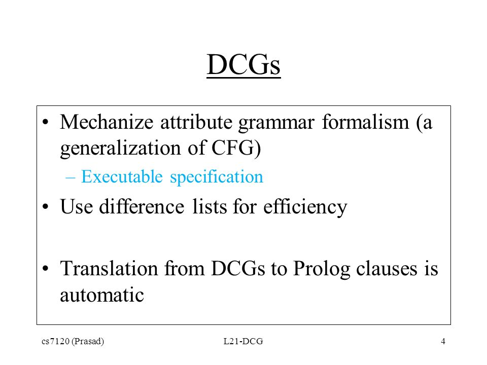 DCGs Mechanize attribute grammar formalism (a generalization of CFG) –Executable specification Use difference lists for efficiency Translation from DC