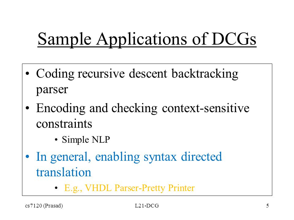 Sample Applications of DCGs Coding recursive descent backtracking parser Encoding and checking context-sensitive constraints Simple NLP In general, enabling syntax directed translation E.g., VHDL Parser-Pretty Printer cs7120 (Prasad)L21-DCG5