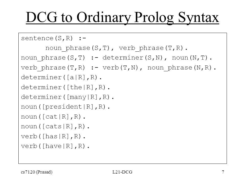 DCG to Ordinary Prolog Syntax sentence(S,R) :- noun_phrase(S,T), verb_phrase(T,R).