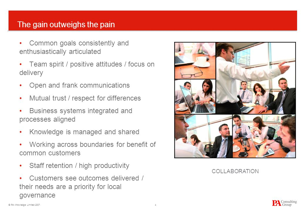 © PA Knowledge Limited 2007. 4 The gain outweighs the pain Common goals consistently and enthusiastically articulated Team spirit / positive attitudes