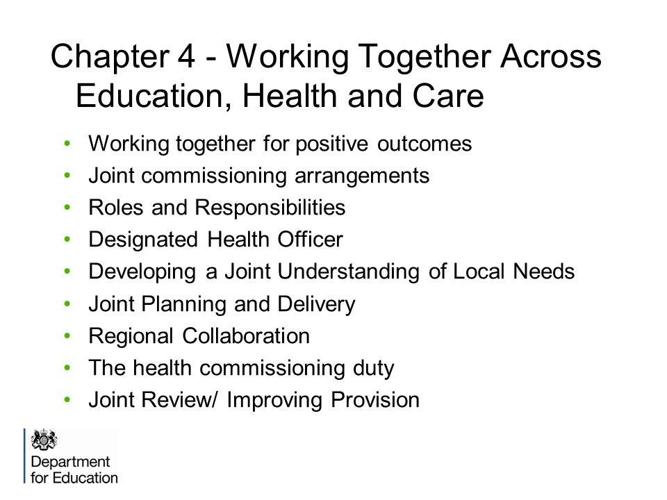 Chapter 4 - Working Together Across Education, Health and Care Working together for positive outcomes Joint commissioning arrangements Roles and Responsibilities Designated Health Officer Developing a Joint Understanding of Local Needs Joint Planning and Delivery Regional Collaboration The health commissioning duty Joint Review/ Improving Provision