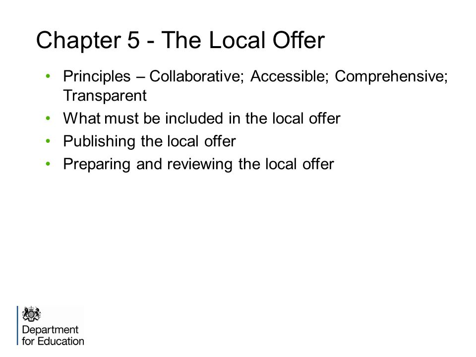 Chapter 5 - The Local Offer Principles – Collaborative; Accessible; Comprehensive; Transparent What must be included in the local offer Publishing the local offer Preparing and reviewing the local offer
