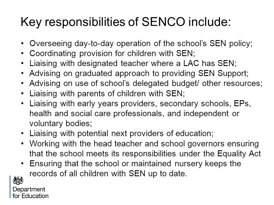 Key responsibilities of SENCO include: Overseeing day-to-day operation of the school's SEN policy; Coordinating provision for children with SEN; Liaising with designated teacher where a LAC has SEN; Advising on graduated approach to providing SEN Support; Advising on use of school's delegated budget/ other resources; Liaising with parents of children with SEN; Liaising with early years providers, secondary schools, EPs, health and social care professionals, and independent or voluntary bodies; Liaising with potential next providers of education; Working with the head teacher and school governors ensuring that the school meets its responsibilities under the Equality Act Ensuring that the school or maintained nursery keeps the records of all children with SEN up to date.
