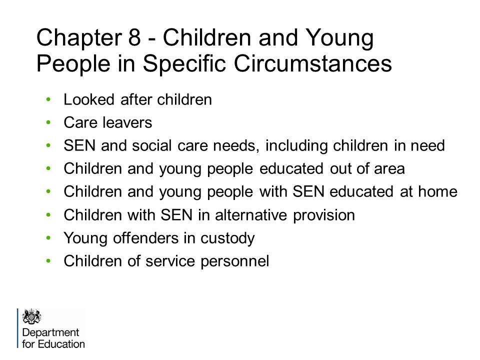Chapter 8 - Children and Young People in Specific Circumstances Looked after children Care leavers SEN and social care needs, including children in need Children and young people educated out of area Children and young people with SEN educated at home Children with SEN in alternative provision Young offenders in custody Children of service personnel
