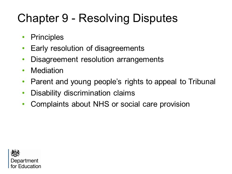 Chapter 9 - Resolving Disputes Principles Early resolution of disagreements Disagreement resolution arrangements Mediation Parent and young people's rights to appeal to Tribunal Disability discrimination claims Complaints about NHS or social care provision