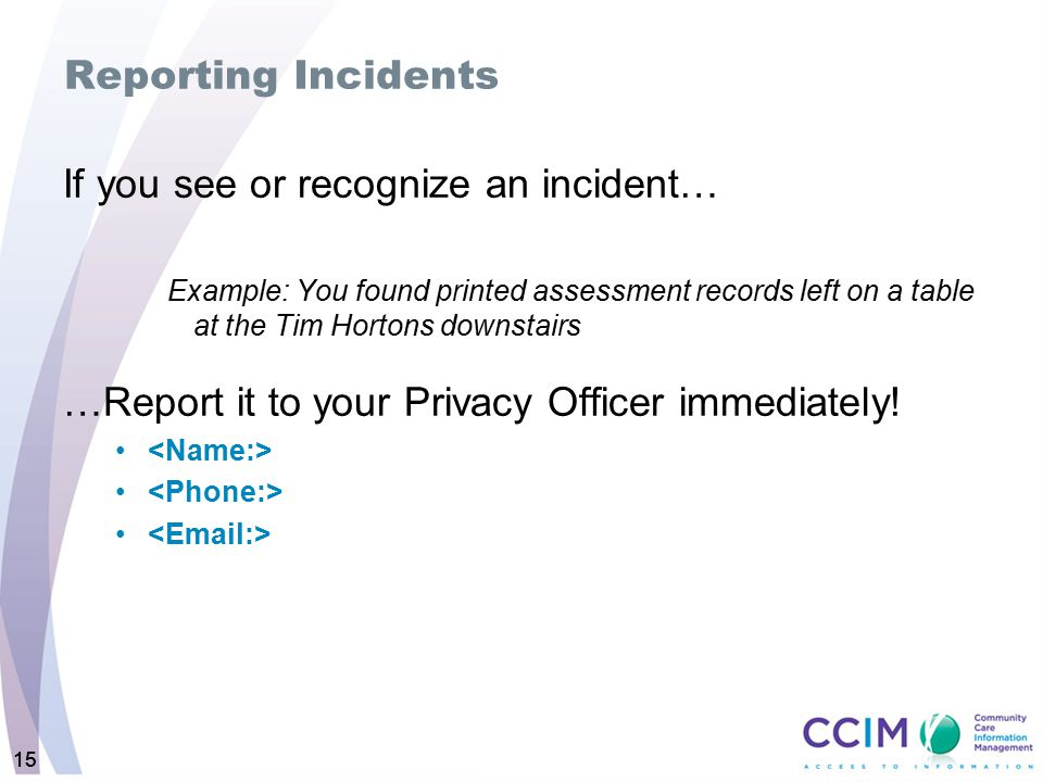 15 Reporting Incidents If you see or recognize an incident… Example: You found printed assessment records left on a table at the Tim Hortons downstairs …Report it to your Privacy Officer immediately!