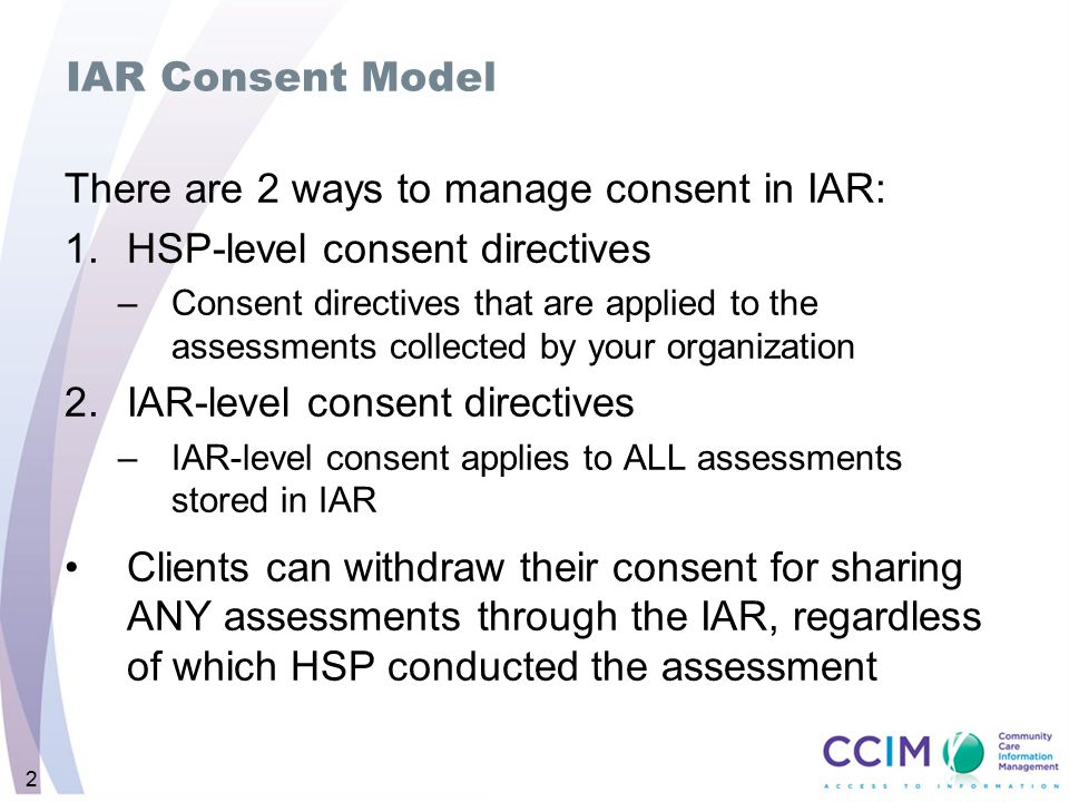 2 IAR Consent Model There are 2 ways to manage consent in IAR: 1.HSP-level consent directives –Consent directives that are applied to the assessments collected by your organization 2.IAR-level consent directives –IAR-level consent applies to ALL assessments stored in IAR Clients can withdraw their consent for sharing ANY assessments through the IAR, regardless of which HSP conducted the assessment
