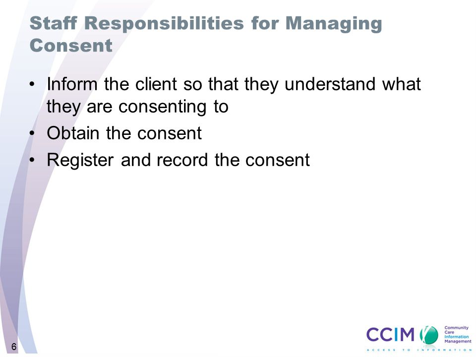 6 Staff Responsibilities for Managing Consent Inform the client so that they understand what they are consenting to Obtain the consent Register and record the consent
