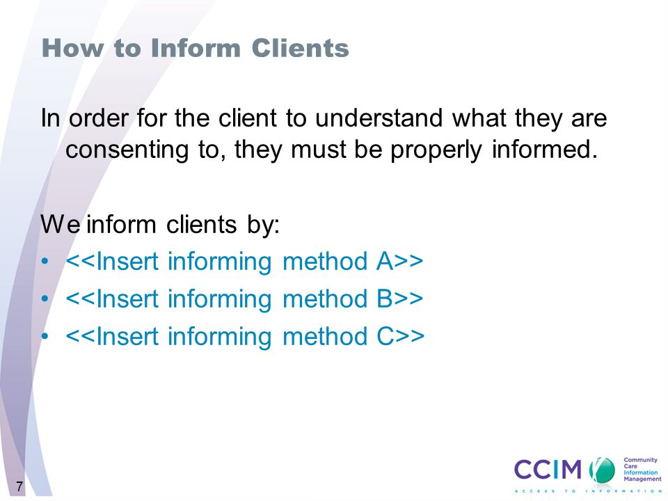 7 How to Inform Clients In order for the client to understand what they are consenting to, they must be properly informed.