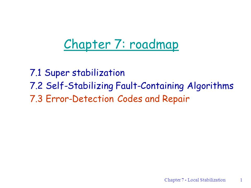 Chapter 7 - Local Stabilization1 Chapter 7: roadmap 7.1 Super stabilization 7.2 Self-Stabilizing Fault-Containing Algorithms 7.3 Error-Detection Codes and Repair