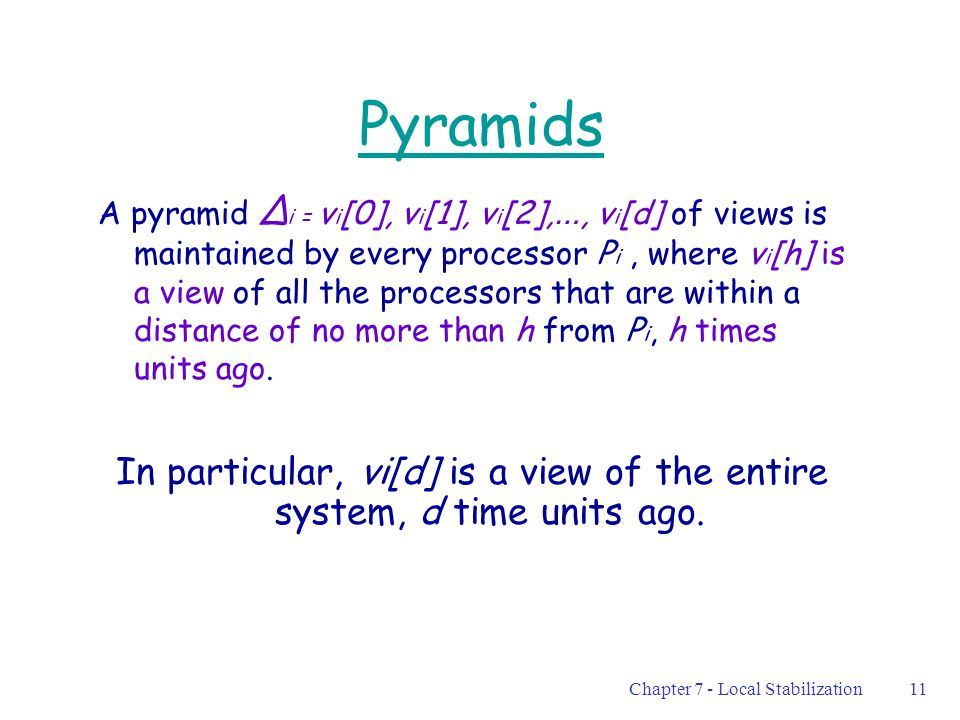 Chapter 7 - Local Stabilization11 Pyramids A pyramid ∆ i = v i [0], v i [1], v i [2], …, v i [d] of views is maintained by every processor P i, where v i [h] is a view of all the processors that are within a distance of no more than h from P i, h times units ago.