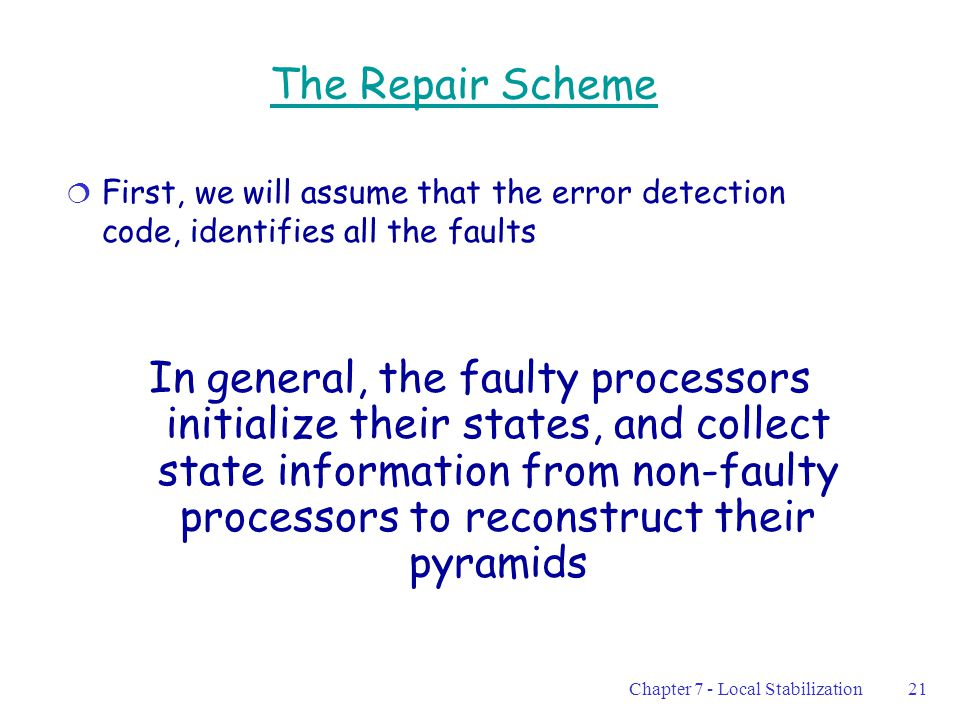 Chapter 7 - Local Stabilization21 The Repair Scheme  First, we will assume that the error detection code, identifies all the faults In general, the faulty processors initialize their states, and collect state information from non-faulty processors to reconstruct their pyramids