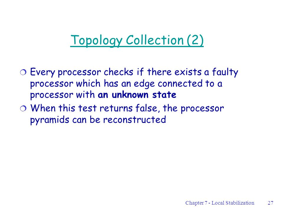 Chapter 7 - Local Stabilization27 Topology Collection (2)  Every processor checks if there exists a faulty processor which has an edge connected to a processor with an unknown state  When this test returns false, the processor pyramids can be reconstructed