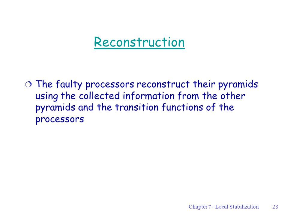 Chapter 7 - Local Stabilization28 Reconstruction  The faulty processors reconstruct their pyramids using the collected information from the other pyramids and the transition functions of the processors