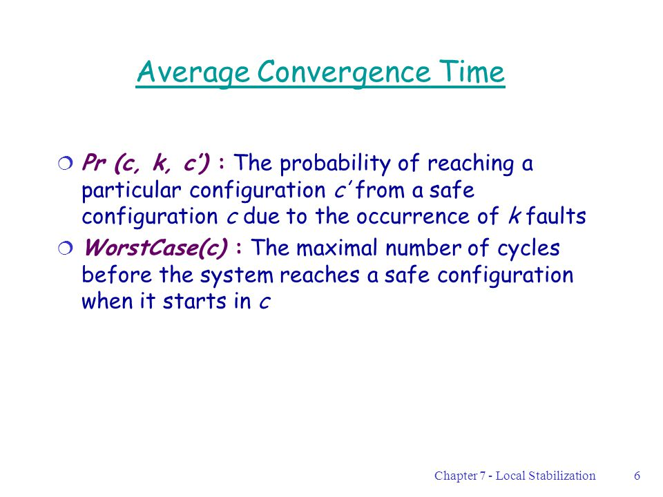 Chapter 7 - Local Stabilization7 Average Convergence Time (2)  The average convergence time following the occurrence of k non-malicious transient faults is: Σ [pr(c, k, c') · WorstCase(c')] Computed over all possible configurations c'