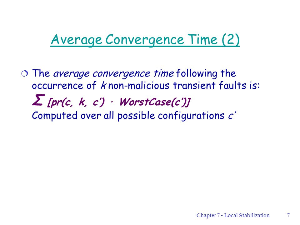 Chapter 7 - Local Stabilization7 Average Convergence Time (2)  The average convergence time following the occurrence of k non-malicious transient faults is: Σ [pr(c, k, c') · WorstCase(c')] Computed over all possible configurations c'