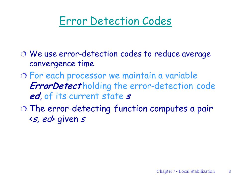Chapter 7 - Local Stabilization8 Error Detection Codes  We use error-detection codes to reduce average convergence time  For each processor we maintain a variable ErrorDetect holding the error-detection code ed, of its current state s  The error-detecting function computes a pair given s