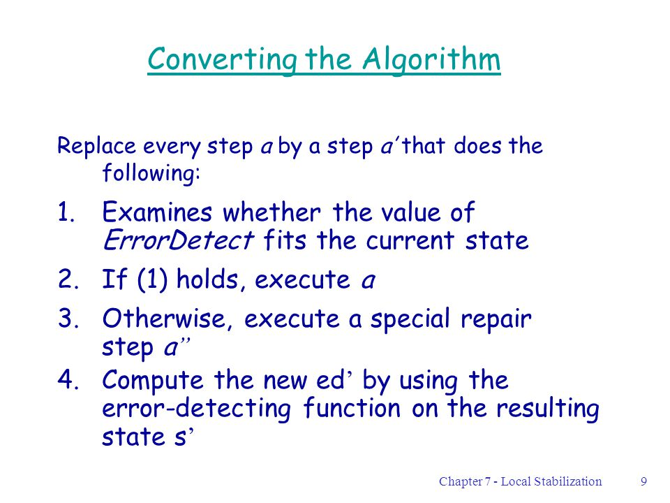 Chapter 7 - Local Stabilization9 Converting the Algorithm Replace every step a by a step a' that does the following: 1.Examines whether the value of ErrorDetect fits the current state 2.If (1) holds, execute a 3.Otherwise, execute a special repair step a '' 4.Compute the new ed ' by using the error-detecting function on the resulting state s '