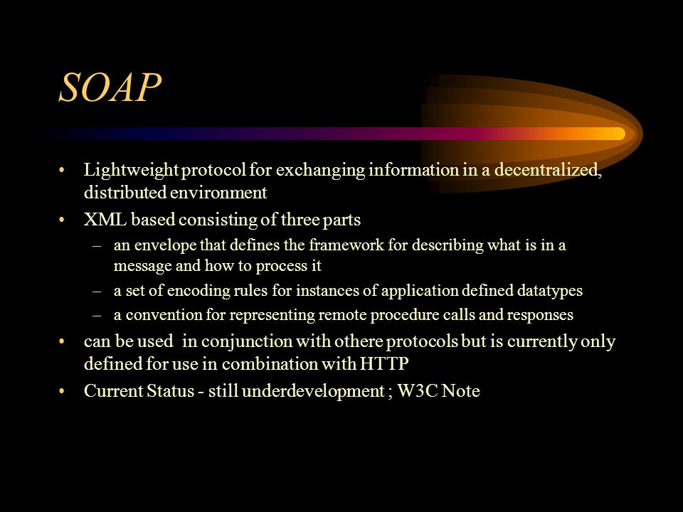 SOAP Lightweight protocol for exchanging information in a decentralized, distributed environment XML based consisting of three parts –an envelope that defines the framework for describing what is in a message and how to process it –a set of encoding rules for instances of application defined datatypes –a convention for representing remote procedure calls and responses can be used in conjunction with othere protocols but is currently only defined for use in combination with HTTP Current Status - still underdevelopment ; W3C Note