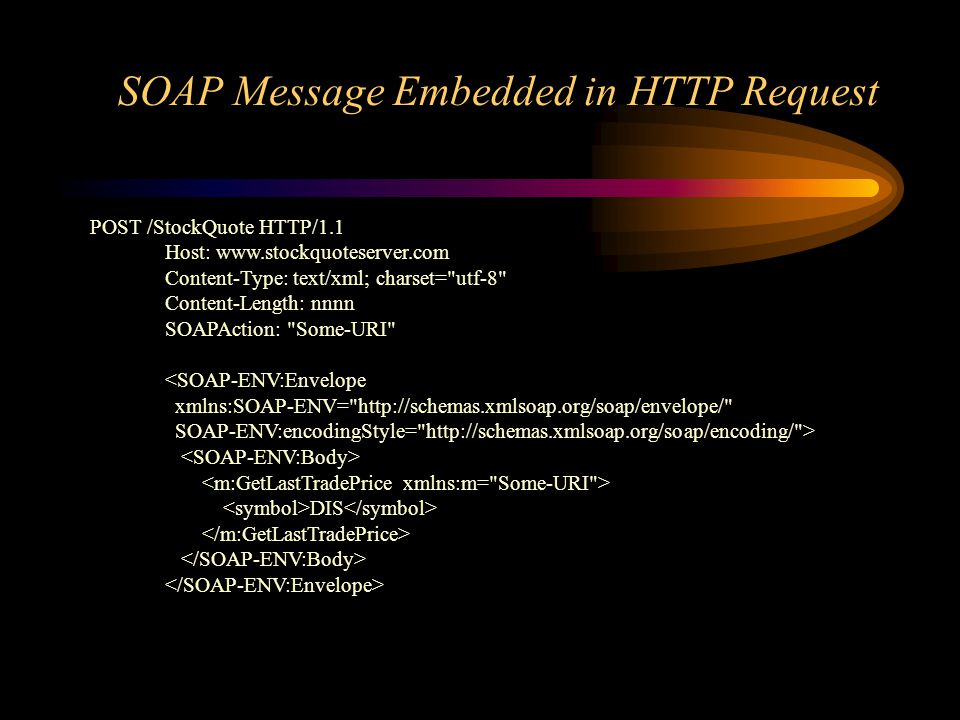 SOAP Message Embedded in HTTP Request POST /StockQuote HTTP/1.1 Host:   Content-Type: text/xml; charset= utf-8 Content-Length: nnnn SOAPAction: Some-URI <SOAP-ENV:Envelope xmlns:SOAP-ENV=   SOAP-ENV:encodingStyle=   > DIS