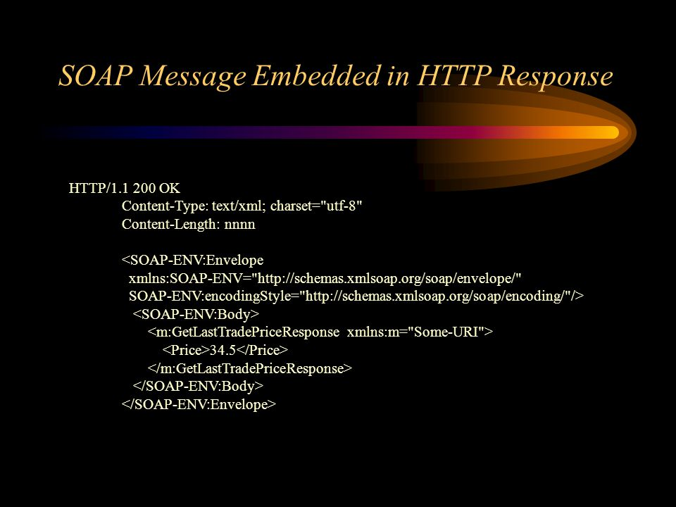 SOAP Message Embedded in HTTP Response HTTP/ OK Content-Type: text/xml; charset= utf-8 Content-Length: nnnn <SOAP-ENV:Envelope xmlns:SOAP-ENV=   SOAP-ENV:encodingStyle=   /> 34.5
