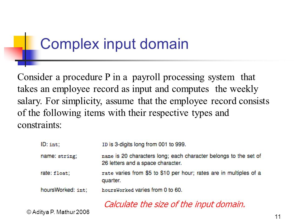 © Aditya P. Mathur 2006 11 Complex input domain Consider a procedure P in a payroll processing system that takes an employee record as input and compu
