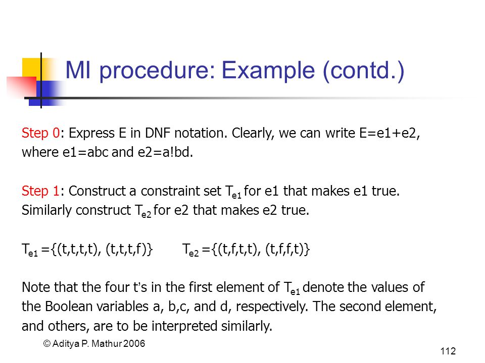 © Aditya P. Mathur 2006 112 MI procedure: Example (contd.) Step 0: Express E in DNF notation. Clearly, we can write E=e1+e2, where e1=abc and e2=a!bd.