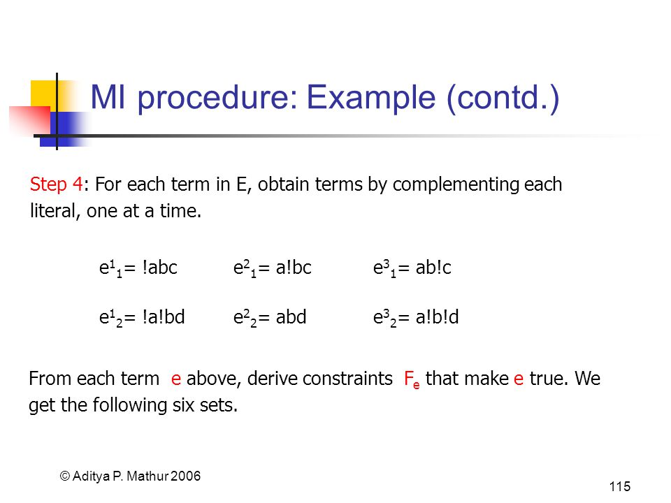 © Aditya P. Mathur 2006 115 MI procedure: Example (contd.) Step 4: For each term in E, obtain terms by complementing each literal, one at a time. e 1