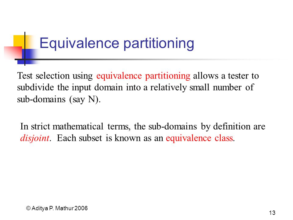 © Aditya P. Mathur 2006 13 Equivalence partitioning Test selection using equivalence partitioning allows a tester to subdivide the input domain into a