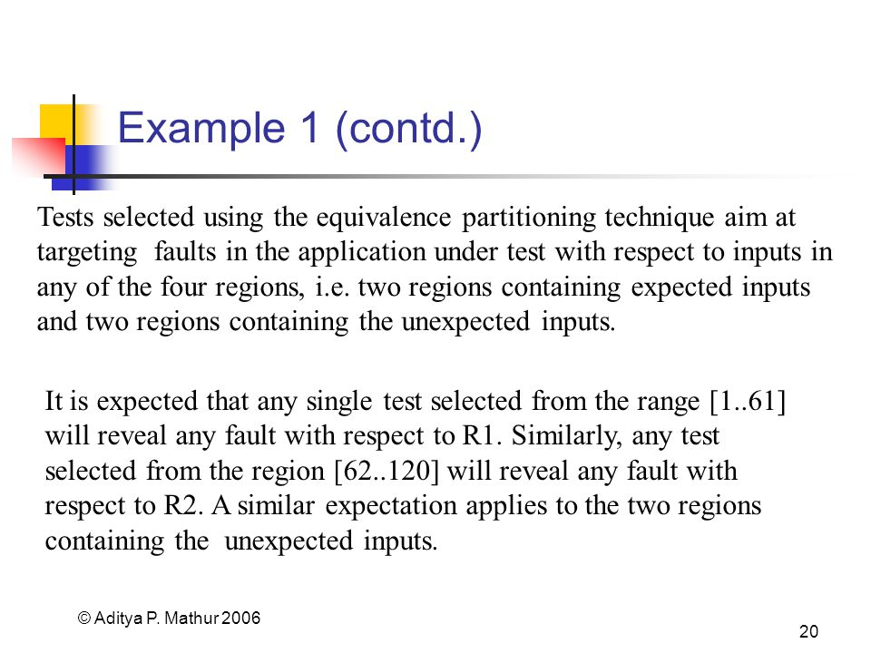 © Aditya P. Mathur 2006 20 Example 1 (contd.) It is expected that any single test selected from the range [1..61] will reveal any fault with respect t