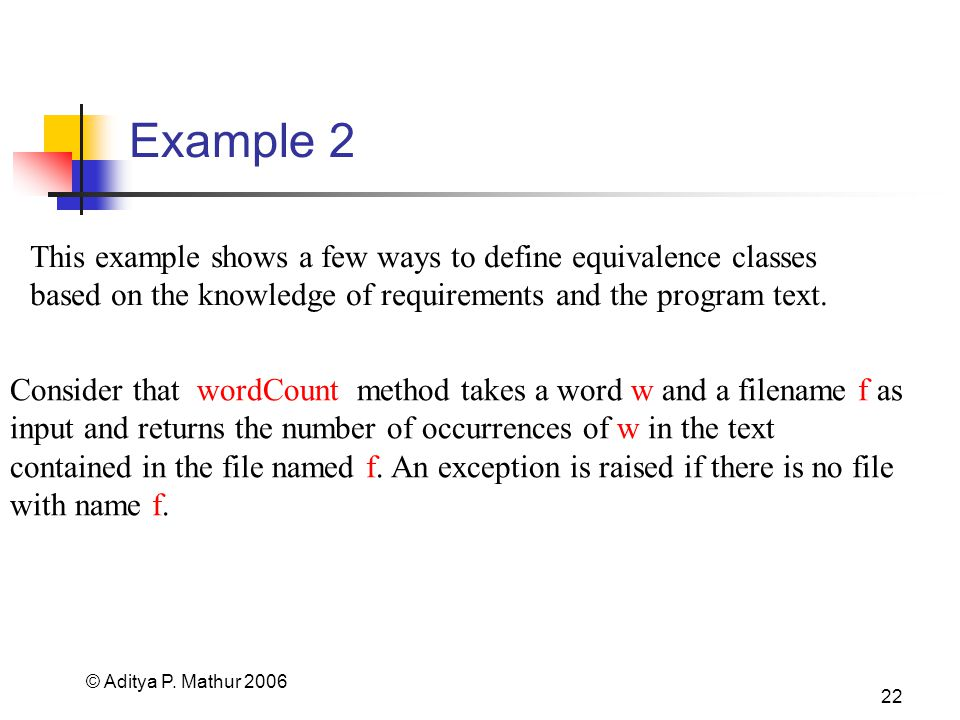 © Aditya P. Mathur 2006 22 Example 2 Consider that wordCount method takes a word w and a filename f as input and returns the number of occurrences of