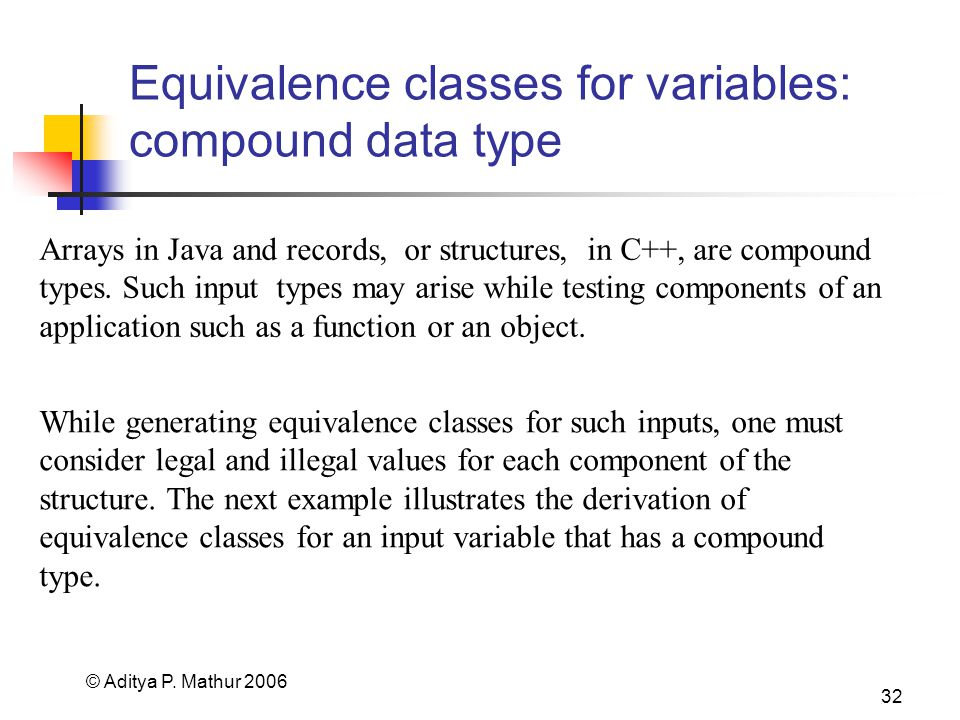 © Aditya P. Mathur 2006 32 Equivalence classes for variables: compound data type Arrays in Java and records, or structures, in C++, are compound types