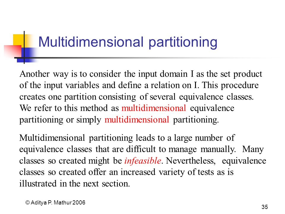 © Aditya P. Mathur 2006 35 Multidimensional partitioning Another way is to consider the input domain I as the set product of the input variables and d