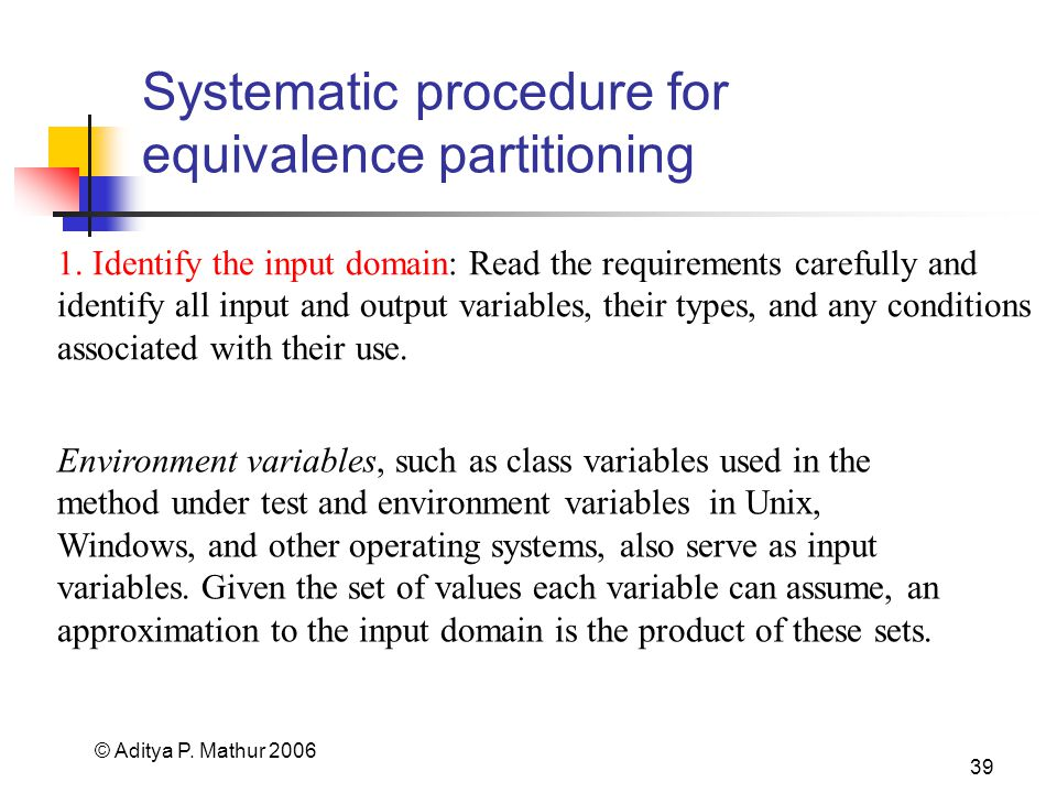 © Aditya P. Mathur 2006 39 Systematic procedure for equivalence partitioning 1. Identify the input domain: Read the requirements carefully and identif
