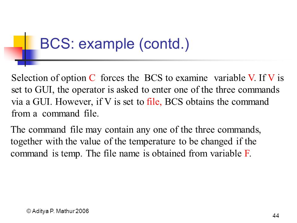 © Aditya P. Mathur 2006 44 BCS: example (contd.) The command file may contain any one of the three commands, together with the value of the temperatur