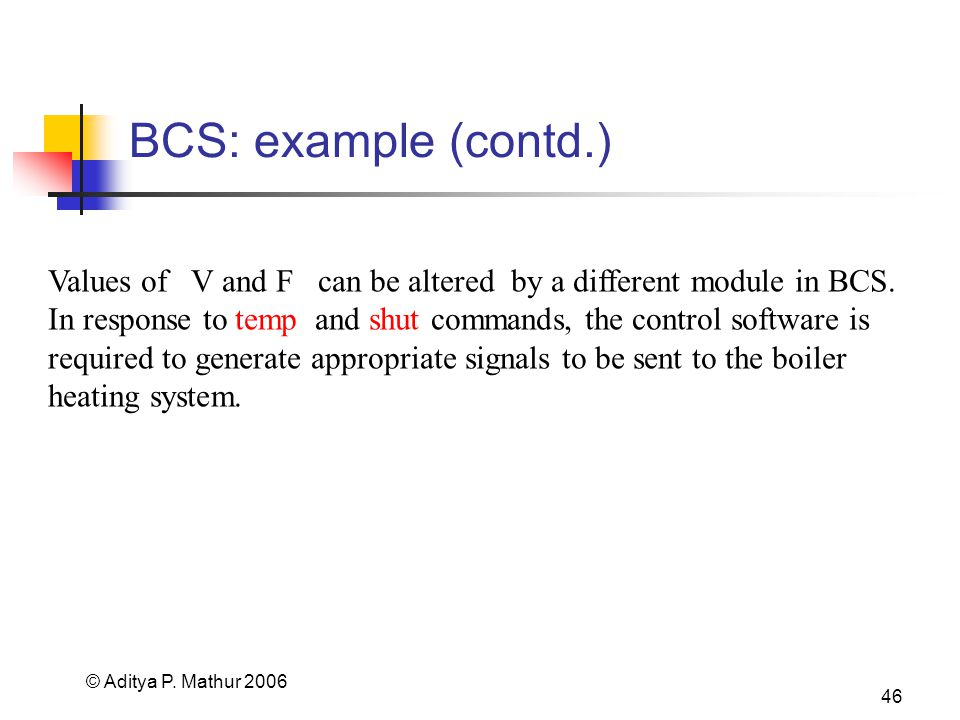 © Aditya P. Mathur 2006 46 BCS: example (contd.) Values of V and F can be altered by a different module in BCS. In response to temp and shut commands,