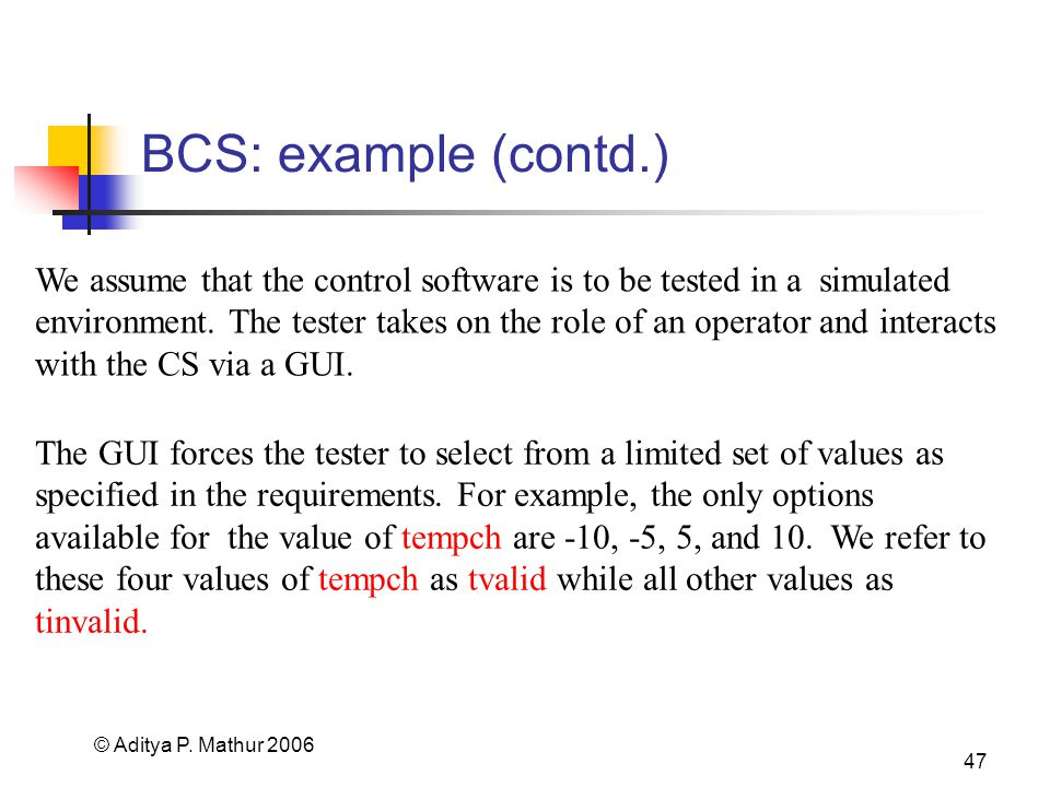© Aditya P. Mathur 2006 47 BCS: example (contd.) The GUI forces the tester to select from a limited set of values as specified in the requirements. Fo