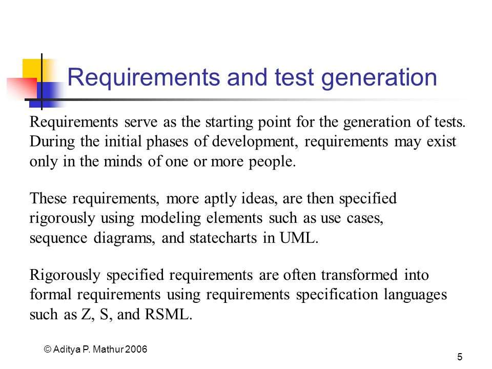 © Aditya P. Mathur 2006 5 Requirements and test generation Requirements serve as the starting point for the generation of tests. During the initial ph
