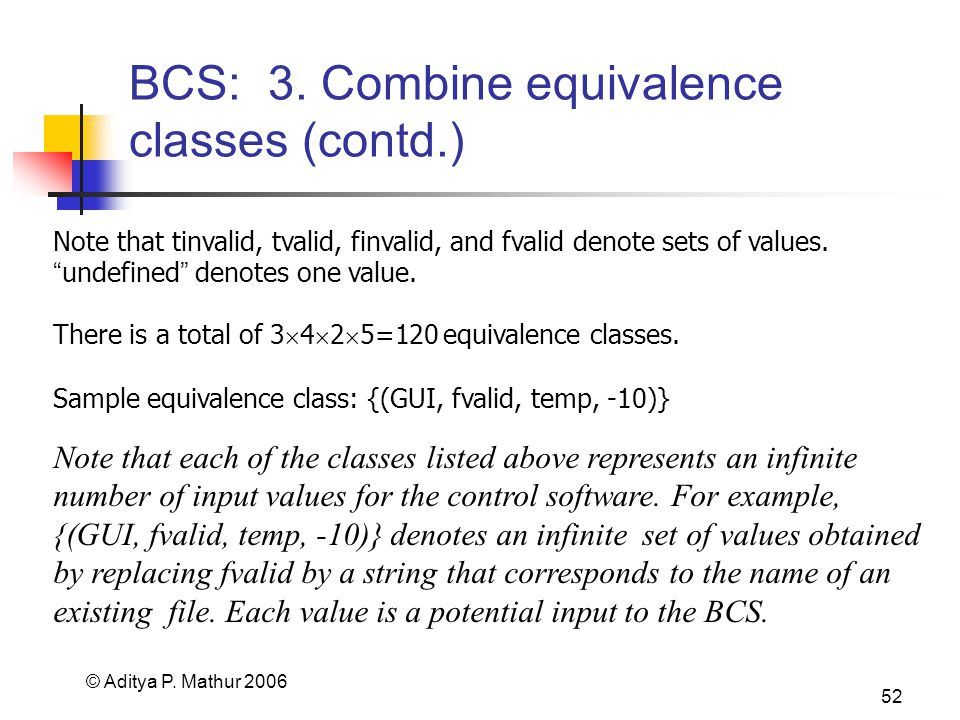 © Aditya P. Mathur 2006 52 BCS: 3. Combine equivalence classes (contd.) There is a total of 3  4  2  5=120 equivalence classes. Note that tinvalid,