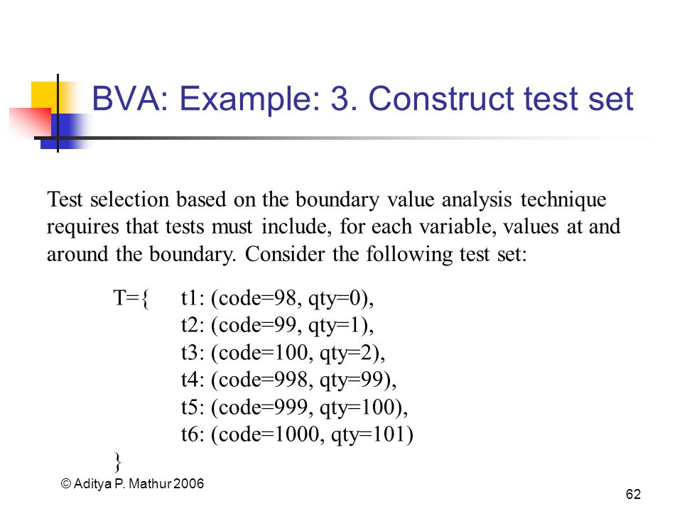 © Aditya P. Mathur 2006 62 BVA: Example: 3. Construct test set Test selection based on the boundary value analysis technique requires that tests must