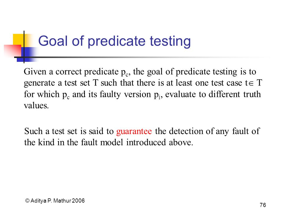 © Aditya P. Mathur 2006 76 Goal of predicate testing Given a correct predicate p c, the goal of predicate testing is to generate a test set T such tha