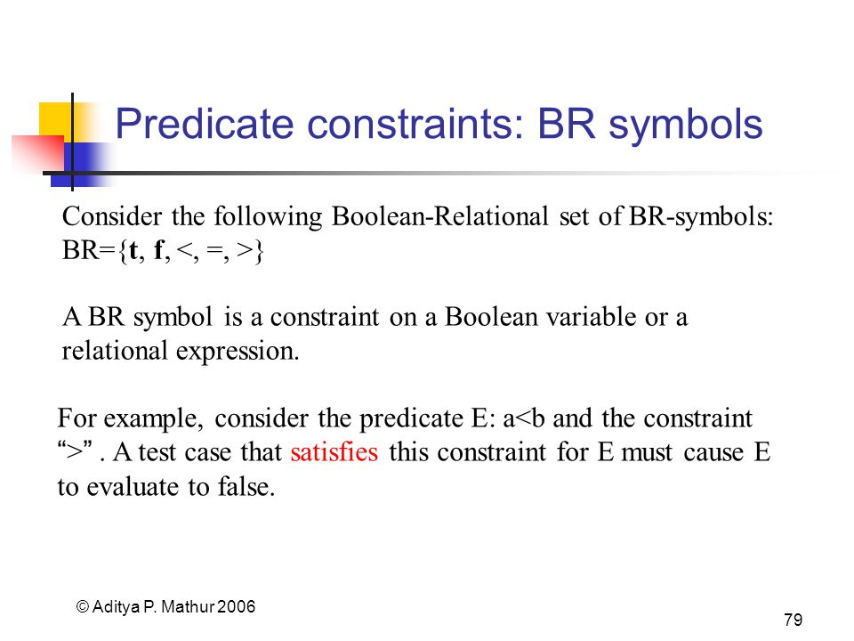 © Aditya P. Mathur 2006 79 Predicate constraints: BR symbols Consider the following Boolean-Relational set of BR-symbols: BR={t, f, } For example, con